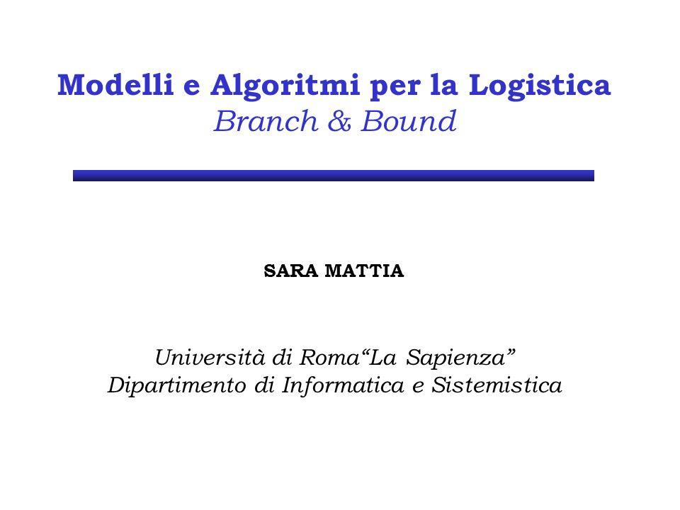 Modelli e Algoritmi per la Logistica Branch & Bound SARA MATTIA Università di RomaLa Sapienza Dipartimento di Informatica e Sistemistica