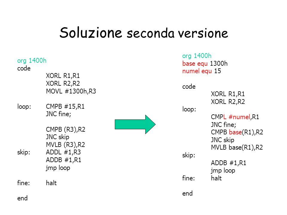 Soluzione seconda versione org 1400h code XORL R1,R1 XORL R2,R2 MOVL #1300h,R3 loop:CMPB #15,R1 JNC fine; CMPB (R3),R2 JNC skip MVLB (R3),R2 skip: ADD