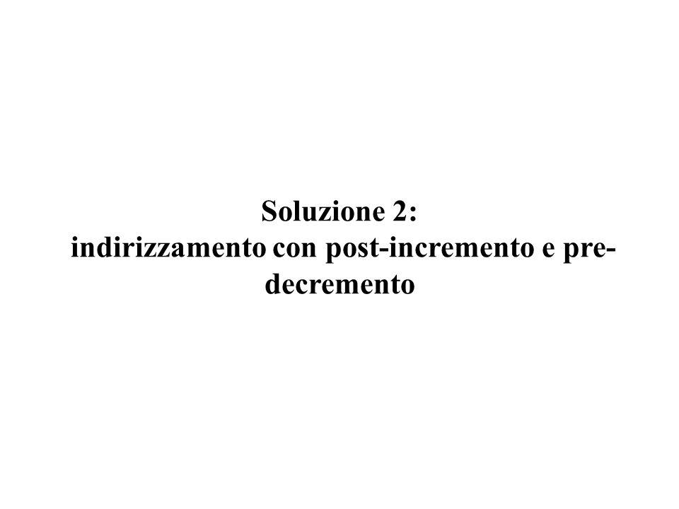 Soluzione 2: indirizzamento con post-incremento e pre- decremento