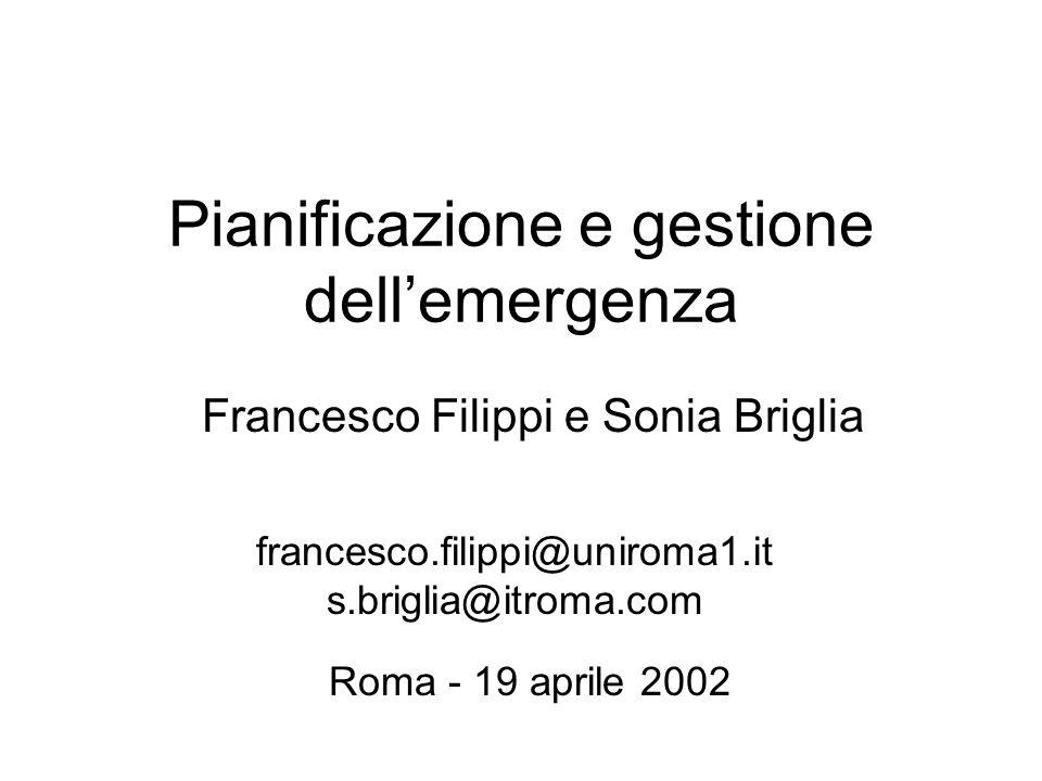 Pianificazione e gestione dellemergenza Francesco Filippi e Sonia Briglia francesco.filippi@uniroma1.it s.briglia@itroma.com Roma - 19 aprile 2002
