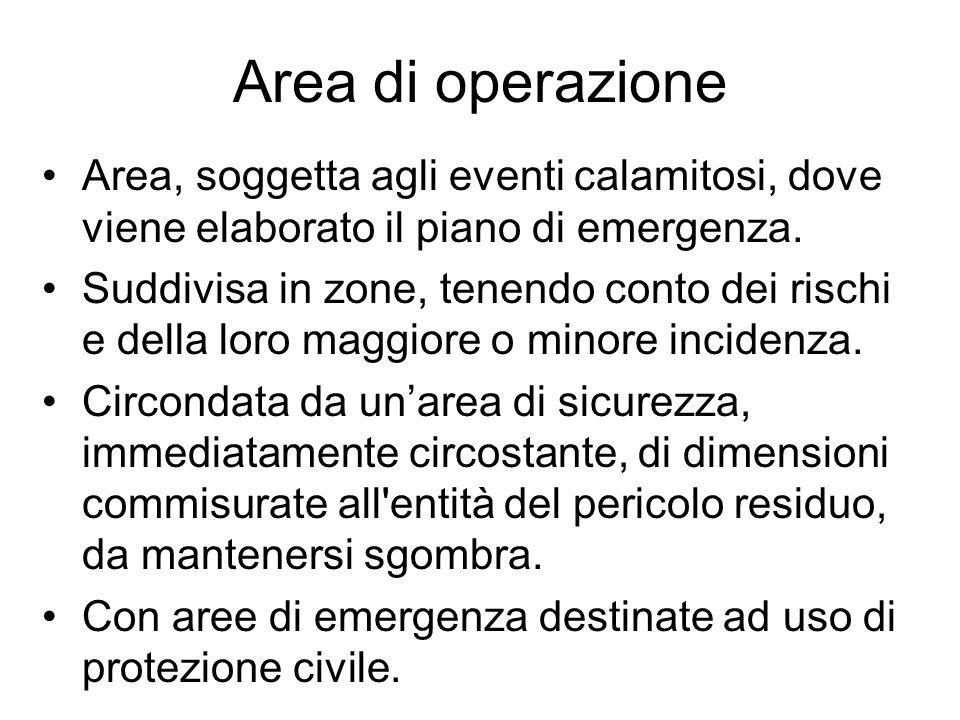 Area di operazione Area, soggetta agli eventi calamitosi, dove viene elaborato il piano di emergenza. Suddivisa in zone, tenendo conto dei rischi e de
