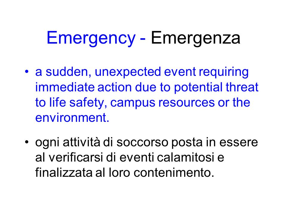 Emergency - Emergenza a sudden, unexpected event requiring immediate action due to potential threat to life safety, campus resources or the environment.
