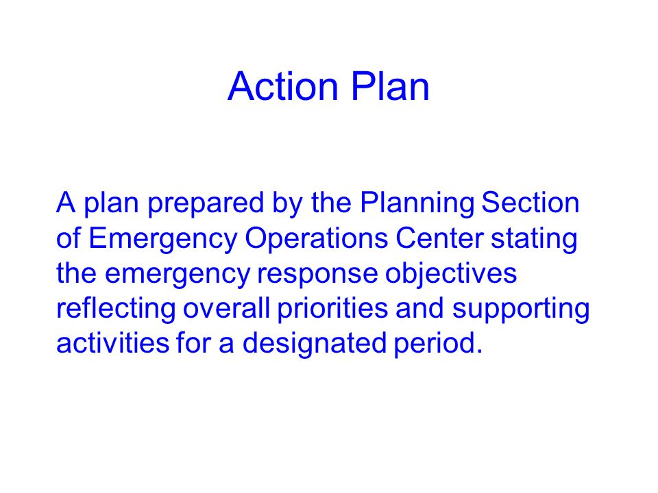 Action Plan A plan prepared by the Planning Section of Emergency Operations Center stating the emergency response objectives reflecting overall priorities and supporting activities for a designated period.