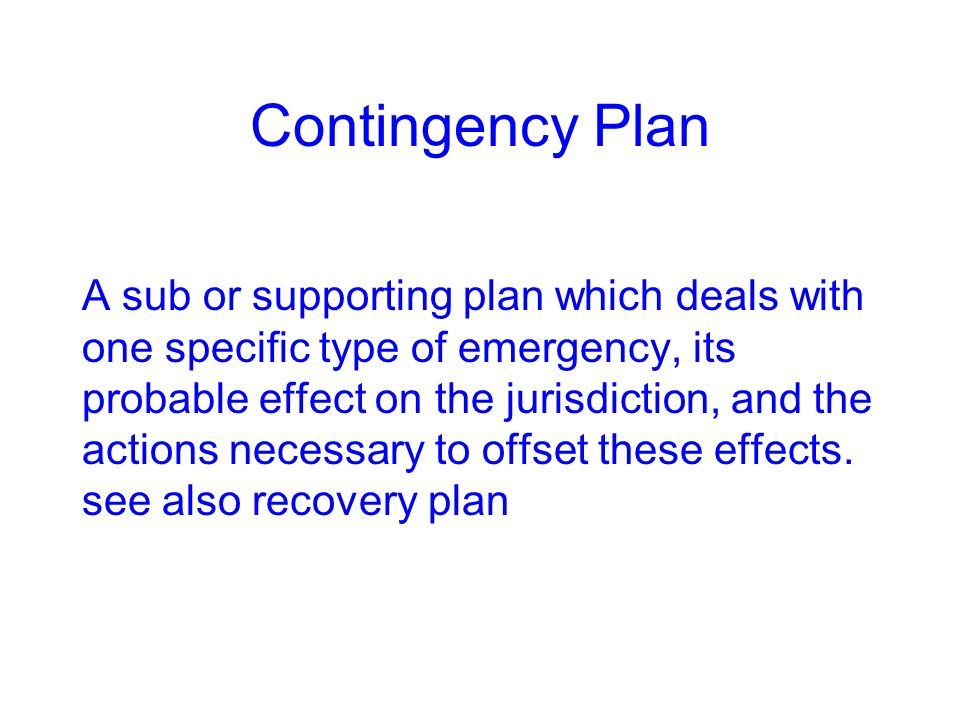 Contingency Plan A sub or supporting plan which deals with one specific type of emergency, its probable effect on the jurisdiction, and the actions ne