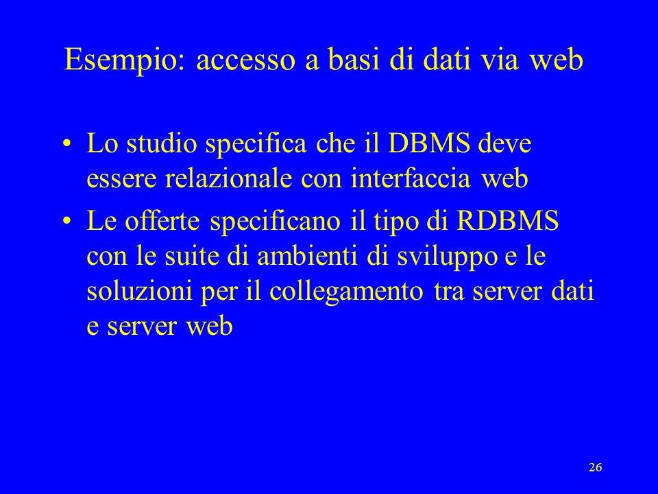 26 Esempio: accesso a basi di dati via web Lo studio specifica che il DBMS deve essere relazionale con interfaccia web Le offerte specificano il tipo di RDBMS con le suite di ambienti di sviluppo e le soluzioni per il collegamento tra server dati e server web