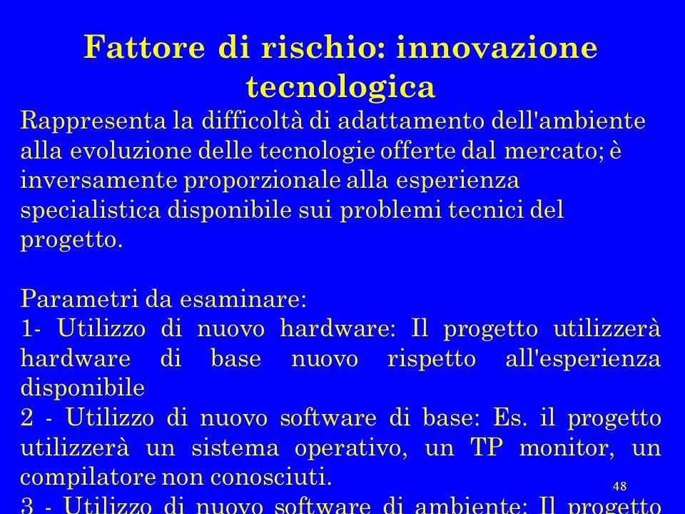 48 Fattore di rischio: innovazione tecnologica Rappresenta la difficoltà di adattamento dell ambiente alla evoluzione delle tecnologie offerte dal mercato; è inversamente proporzionale alla esperienza specialistica disponibile sui problemi tecnici del progetto.