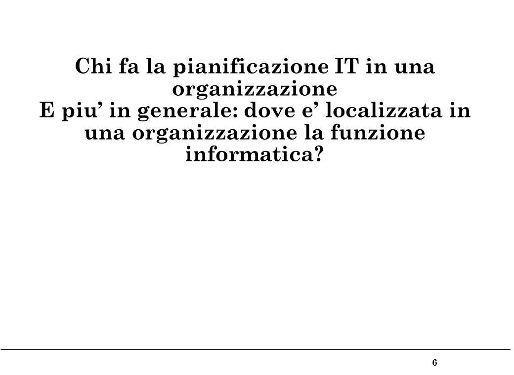 6 Chi fa la pianificazione IT in una organizzazione E piu in generale: dove e localizzata in una organizzazione la funzione informatica?
