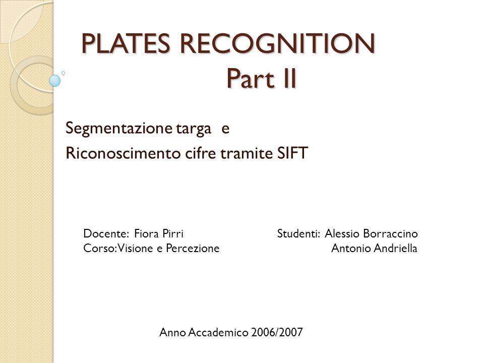 PLATES RECOGNITION Part II Segmentazione targa e Riconoscimento cifre tramite SIFT Docente: Fiora Pirri Corso: Visione e Percezione Studenti: Alessio