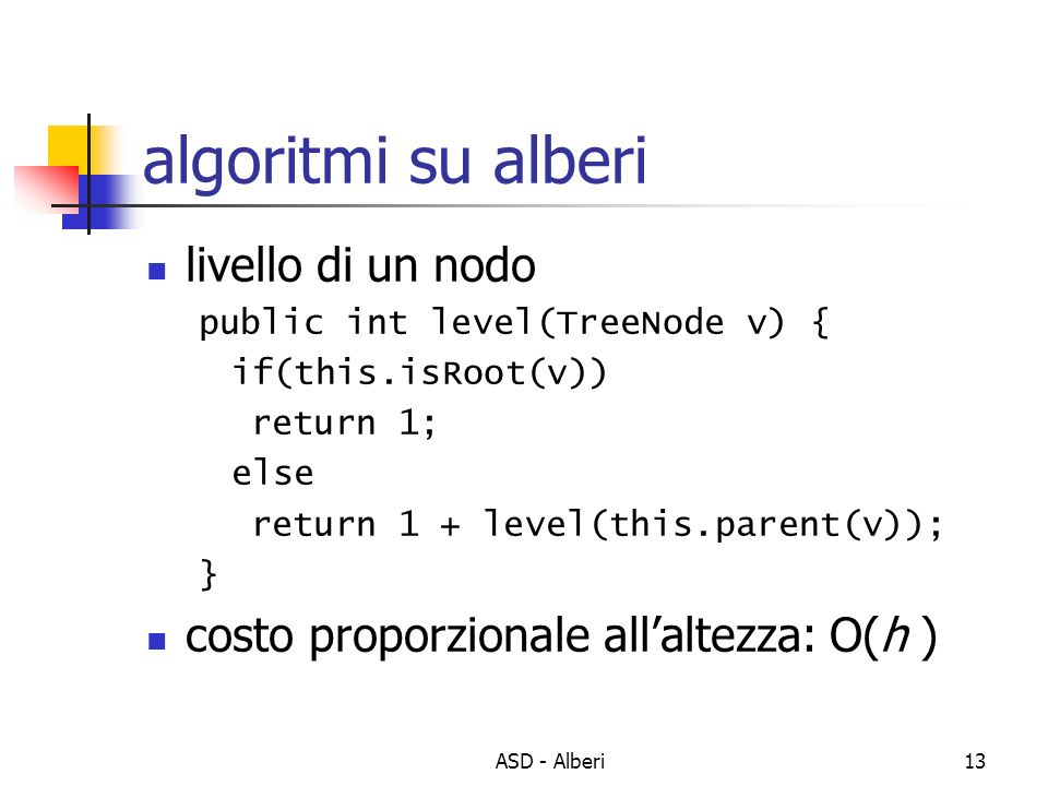 ASD - Alberi13 algoritmi su alberi livello di un nodo public int level(TreeNode v) { if(this.isRoot(v)) return 1; else return 1 + level(this.parent(v)