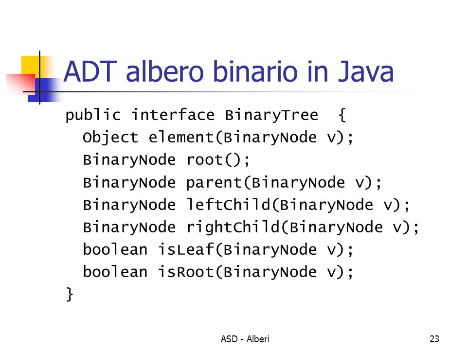 ASD - Alberi23 ADT albero binario in Java public interface BinaryTree { Object element(BinaryNode v); BinaryNode root(); BinaryNode parent(BinaryNode