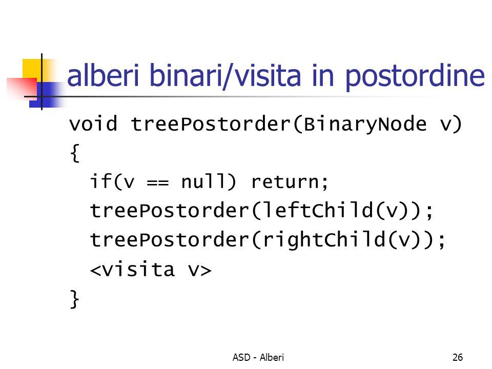 ASD - Alberi26 alberi binari/visita in postordine void treePostorder(BinaryNode v) { if(v == null) return; treePostorder(leftChild(v)); treePostorder(