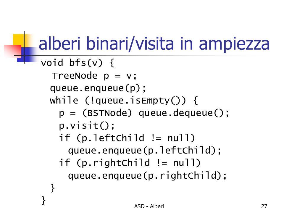 ASD - Alberi27 alberi binari/visita in ampiezza void bfs(v) { TreeNode p = v; queue.enqueue(p); while (!queue.isEmpty()) { p = (BSTNode) queue.dequeue