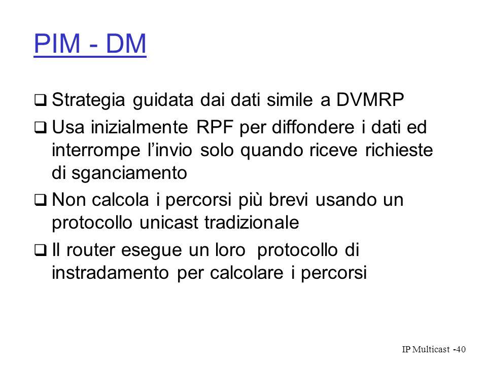 IP Multicast-40 PIM - DM Strategia guidata dai dati simile a DVMRP Usa inizialmente RPF per diffondere i dati ed interrompe linvio solo quando riceve
