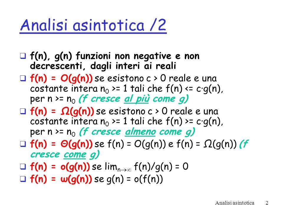 Analisi asintotica2 Analisi asintotica /2 f(n), g(n) funzioni non negative e non decrescenti, dagli interi ai reali f(n) = O(g(n)) se esistono c > 0 reale e una costante intera n 0 >= 1 tali che f(n) = n 0 (f cresce al più come g) f(n) = Ω(g(n)) se esistono c > 0 reale e una costante intera n 0 >= 1 tali che f(n) >= c·g(n), per n >= n 0 (f cresce almeno come g) f(n) = Θ(g(n)) se f(n) = O(g(n)) e f(n) = Ω(g(n)) (f cresce come g) f(n) = o(g(n)) se lim n f(n)/g(n) = 0 f(n) = ω(g(n)) se g(n) = o(f(n))