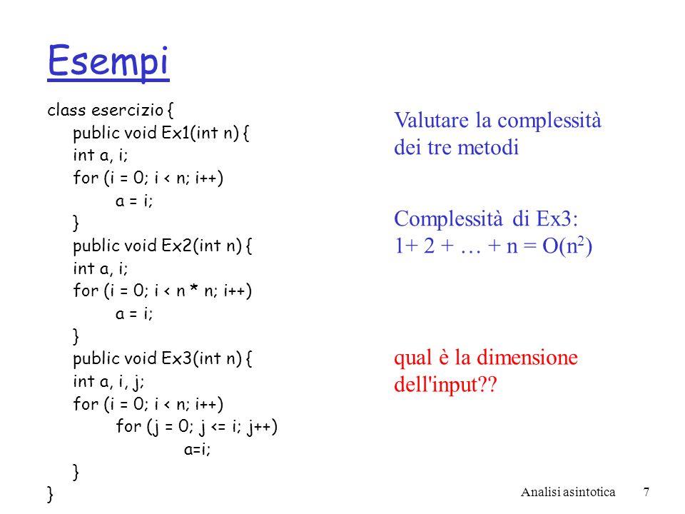 Analisi asintotica7 Esempi class esercizio { public void Ex1(int n) { int a, i; for (i = 0; i < n; i++) a = i; } public void Ex2(int n) { int a, i; for (i = 0; i < n * n; i++) a = i; } public void Ex3(int n) { int a, i, j; for (i = 0; i < n; i++) for (j = 0; j <= i; j++) a=i; } Valutare la complessità dei tre metodi Complessità di Ex3: 1+ 2 + … + n = O(n 2 ) qual è la dimensione dell input??