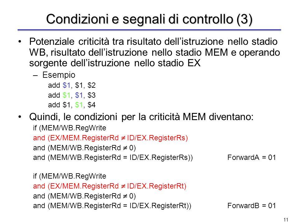 10 Condizioni e segnali di controllo (2) Criticità MEM if ( MEM/WB.RegWrite and (MEM/WB.RegisterRd 0) and (MEM/WB.RegisterRd = ID/EX.RegisterRs)) Forw