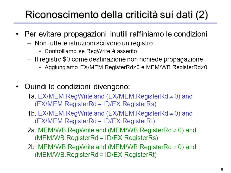 6 Riconoscimento della criticità sui dati (2) Per evitare propagazioni inutili raffiniamo le condizioni –Non tutte le istruzioni scrivono un registro Controlliamo se RegWrite è asserito –Il registro $0 come destinazione non richiede propagazione Aggiungiamo EX/MEM.RegisterRd 0 e MEM/WB.RegisterRd 0 Quindi le condizioni divengono: 1a.