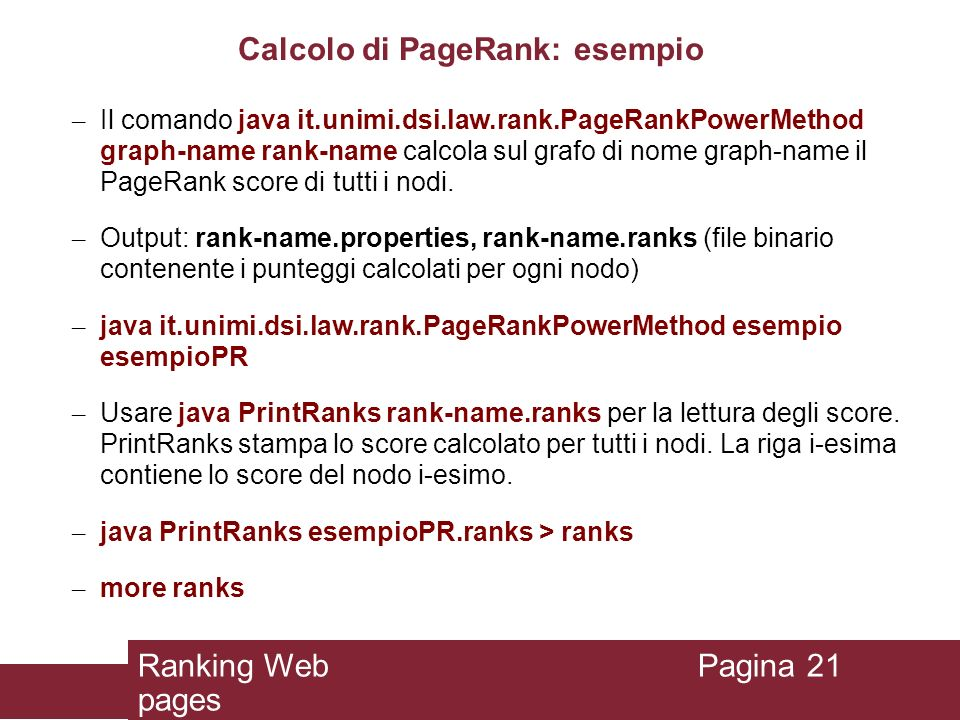 Calcolo di PageRank: esempio – Il comando java it.unimi.dsi.law.rank.PageRankPowerMethod graph-name rank-name calcola sul grafo di nome graph-name il PageRank score di tutti i nodi.
