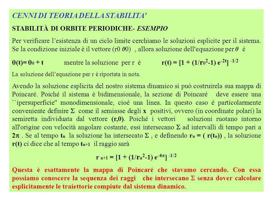 CENNI DI TEORIA DELLA STABILITA STABILITÀ DI ORBITE PERIODICHE- ESEMPIO Si osserva che per lequazione r n+1 = [1 + (1/ r n 2 -1) e -4 ] -1/2 i punti di equilibrio corrispono alle soluzioni dellequazione: r n+1 = r n e quindi r n = [1 + (1/ r n 2 -1) e -4 ] -1/2 r n = 1 Calcolando lo Jacobiano in questo punto si verifica che il ciclo corrispondente a r n =1 è stabile NOTA - Soluzione dell equazione dr/dt = r(1-r 2 ) Il sistema dr/dt = r(1-r 2 ) avente come condizione iniziale r0 al tempo 0, è risolto dall integrale: dr/ r(1-r 2 ) = dt Di fatto il problema è rimandato al saper calcolare esplicitamente l integrale alla sinistra dell uguaglianza.