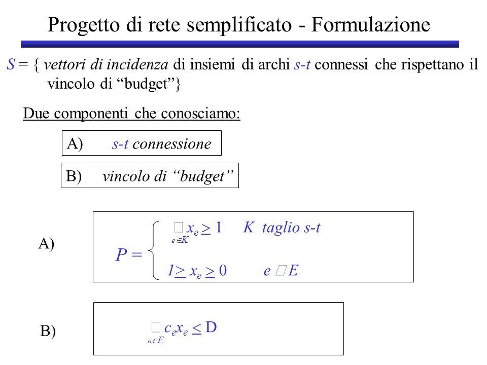 Progetto di rete semplificato - Formulazione Due componenti che conosciamo: A) s-t connessione B) vincolo di budget A) x e 1 K taglio s-t 1> x e e E P