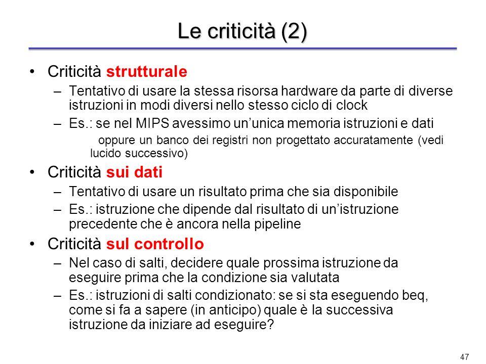 46 Le criticità Le criticità (o conflitti o alee) sorgono nelle architetture con pipelining quando non è possibile eseguire unistruzione nel ciclo imm