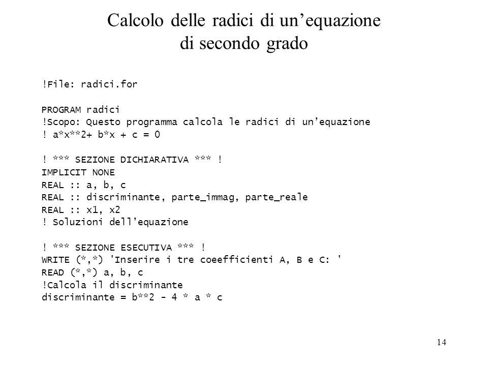 14 Calcolo delle radici di unequazione di secondo grado !File: radici.for PROGRAM radici !Scopo: Questo programma calcola le radici di unequazione ! a