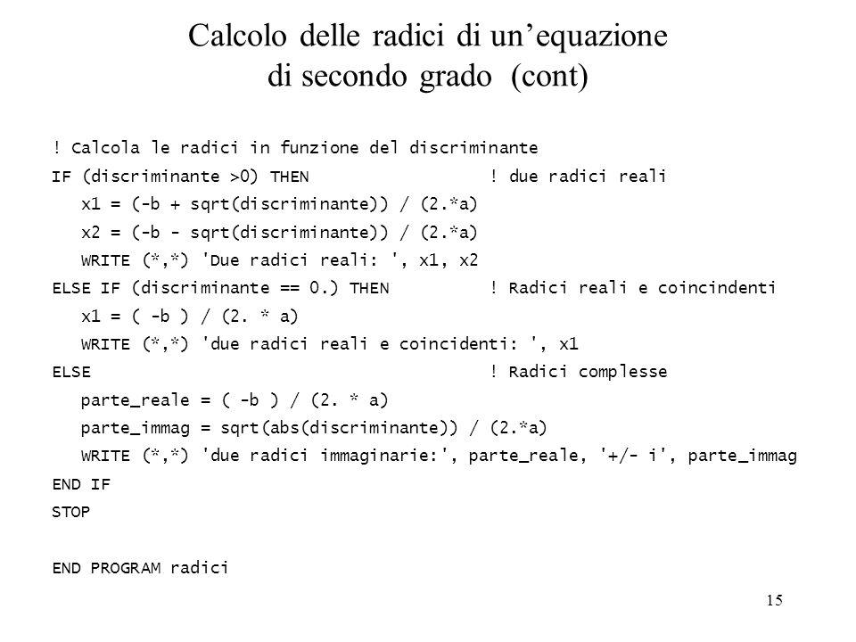 15 Calcolo delle radici di unequazione di secondo grado (cont) ! Calcola le radici in funzione del discriminante IF (discriminante >0) THEN ! due radi