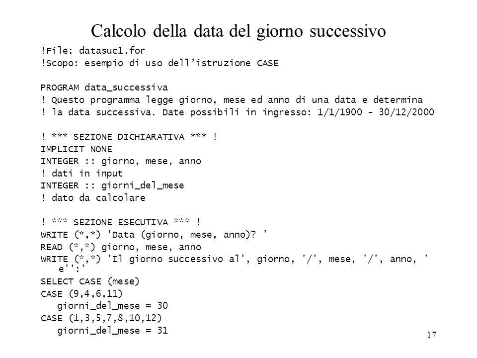 17 Calcolo della data del giorno successivo !File: datasuc1.for !Scopo: esempio di uso dellistruzione CASE PROGRAM data_successiva ! Questo programma