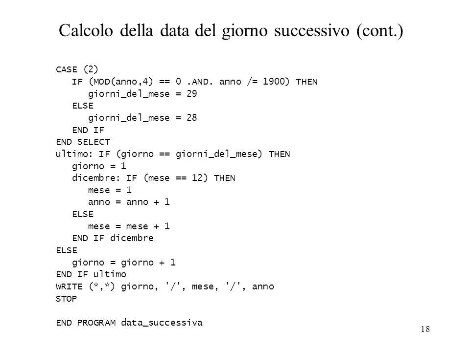 18 Calcolo della data del giorno successivo (cont.) CASE (2) IF (MOD(anno,4) == 0.AND. anno /= 1900) THEN giorni_del_mese = 29 ELSE giorni_del_mese =