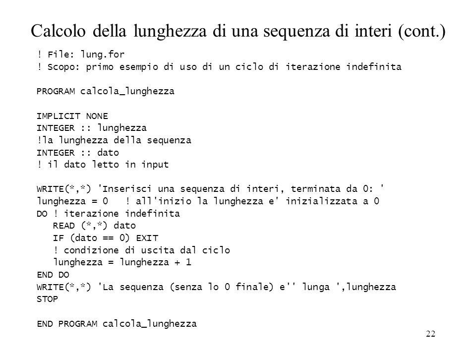 22 Calcolo della lunghezza di una sequenza di interi (cont.) ! File: lung.for ! Scopo: primo esempio di uso di un ciclo di iterazione indefinita PROGR