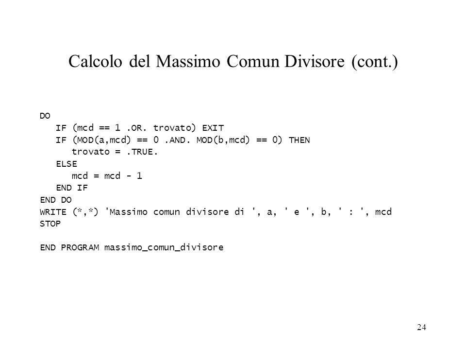 24 Calcolo del Massimo Comun Divisore (cont.) DO IF (mcd == 1.OR. trovato) EXIT IF (MOD(a,mcd) == 0.AND. MOD(b,mcd) == 0) THEN trovato =.TRUE. ELSE mc