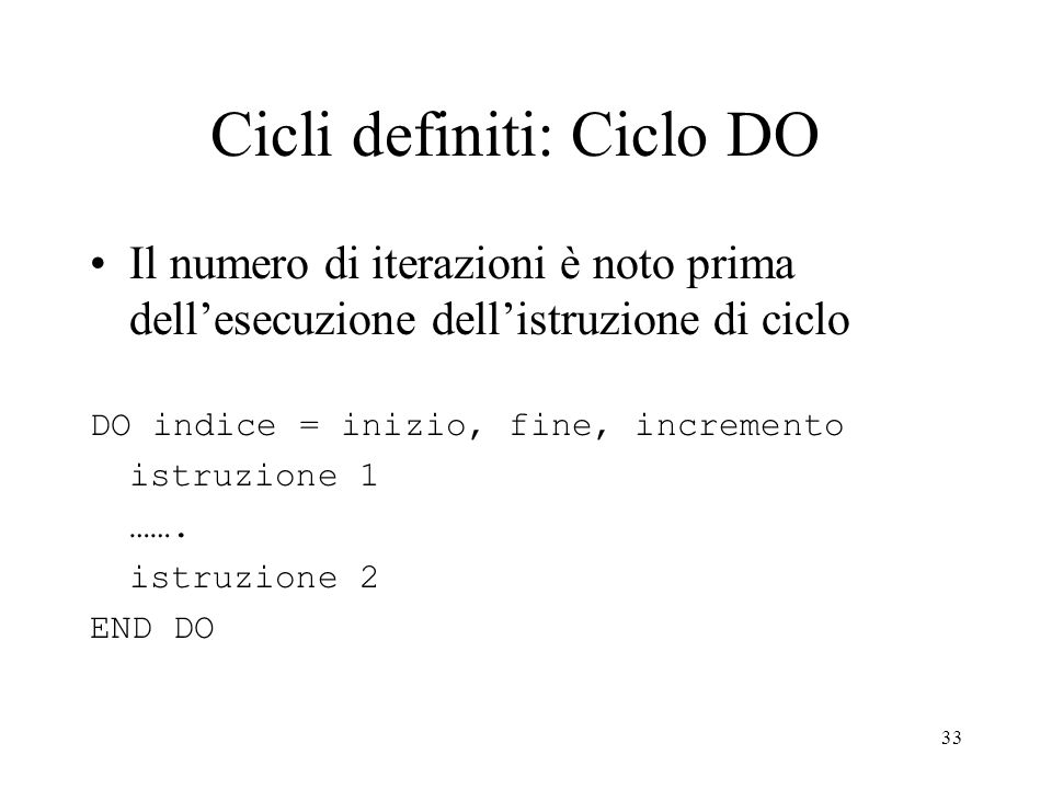 33 Cicli definiti: Ciclo DO Il numero di iterazioni è noto prima dellesecuzione dellistruzione di ciclo DO indice = inizio, fine, incremento istruzion