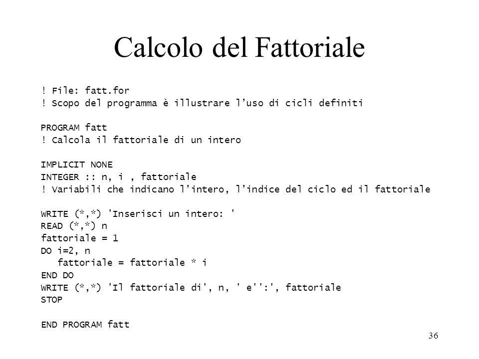 36 Calcolo del Fattoriale ! File: fatt.for ! Scopo del programma è illustrare luso di cicli definiti PROGRAM fatt ! Calcola il fattoriale di un intero