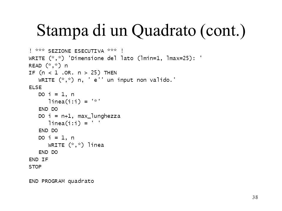 38 Stampa di un Quadrato (cont.) ! *** SEZIONE ESECUTIVA *** ! WRITE (*,*) 'Dimensione del lato (lmin=1, lmax=25): ' READ (*,*) n IF (n 25) THEN WRITE