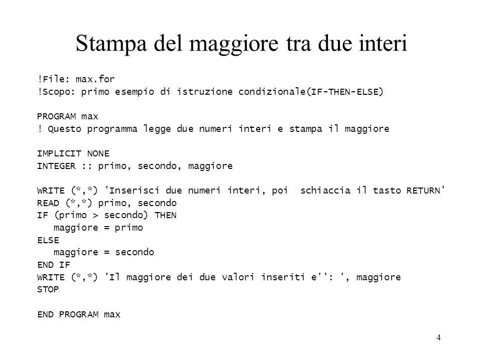 4 Stampa del maggiore tra due interi !File: max.for !Scopo: primo esempio di istruzione condizionale(IF-THEN-ELSE) PROGRAM max ! Questo programma legg