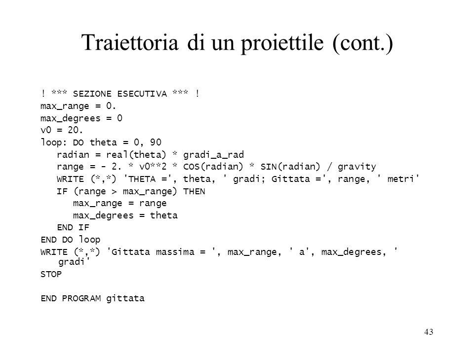 43 Traiettoria di un proiettile (cont.) ! *** SEZIONE ESECUTIVA *** ! max_range = 0. max_degrees = 0 v0 = 20. loop: DO theta = 0, 90 radian = real(the