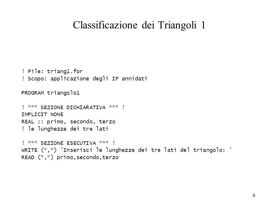6 Classificazione dei Triangoli 1 ! File: triang1.for ! Scopo: applicazione degli IF annidati PROGRAM triangolo1 ! *** SEZIONE DICHIARATIVA *** ! IMPL