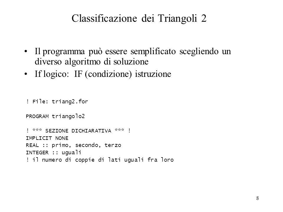8 Classificazione dei Triangoli 2 Il programma può essere semplificato scegliendo un diverso algoritmo di soluzione If logico: IF (condizione) istruzi
