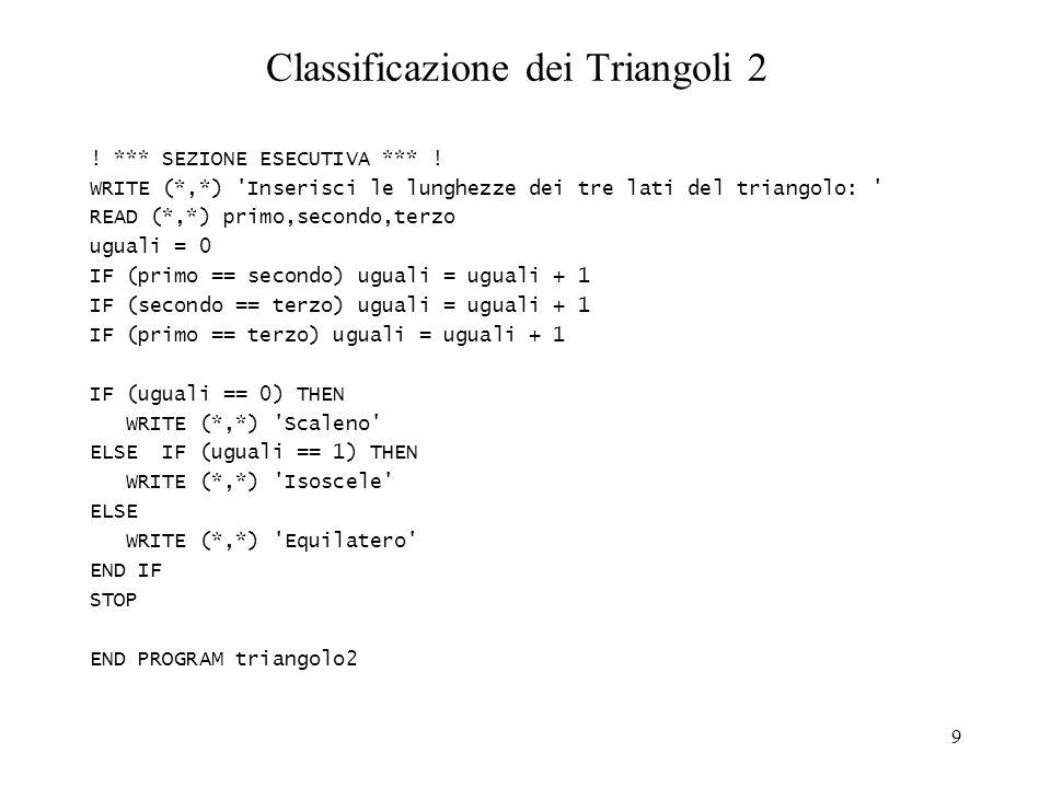 9 Classificazione dei Triangoli 2 ! *** SEZIONE ESECUTIVA *** ! WRITE (*,*) 'Inserisci le lunghezze dei tre lati del triangolo: ' READ (*,*) primo,sec