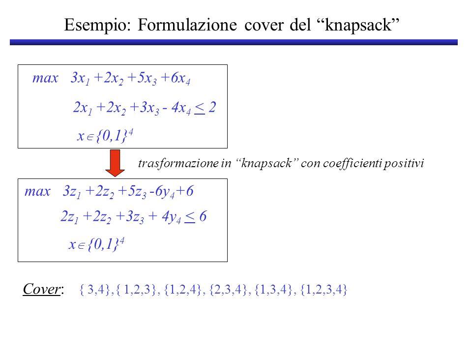 Esempio: Formulazione cover del knapsack max 3x 1 +7x 2 +3x 3 +5x 4 +7x 5 x {0,1} 5 2x 1 -3x 2 -4x 3 +3x 4 +5x 5 < 5 x 1 +4x 2 -3x 3 +3x 4 +4x 5 < 5 1 5 > x > 0 5 Soluzione ottima del rilassamento: x* 1 =x* 2 =x* 3 =1; x* 4 =0; x* 5 =3/4 z*=18.25 2z 1 +3y 2 +4y 3 +3z 4 +5z 5 < 12 knapsack a coefficienti positivi La trasformazione non puo essere effettuata su tutto il sistema .