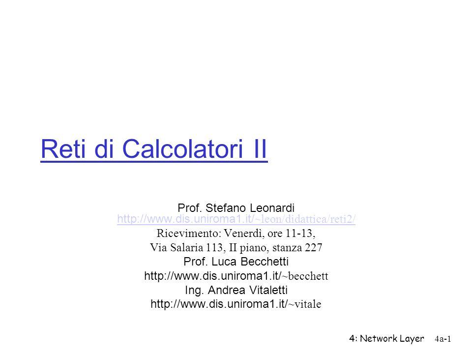 4: Network Layer4a-1 Reti di Calcolatori II Prof. Stefano Leonardi http://www.dis.uniroma1.it/ ~leon/didattica/reti2/ http://www.dis.uniroma1.it/ ~leo