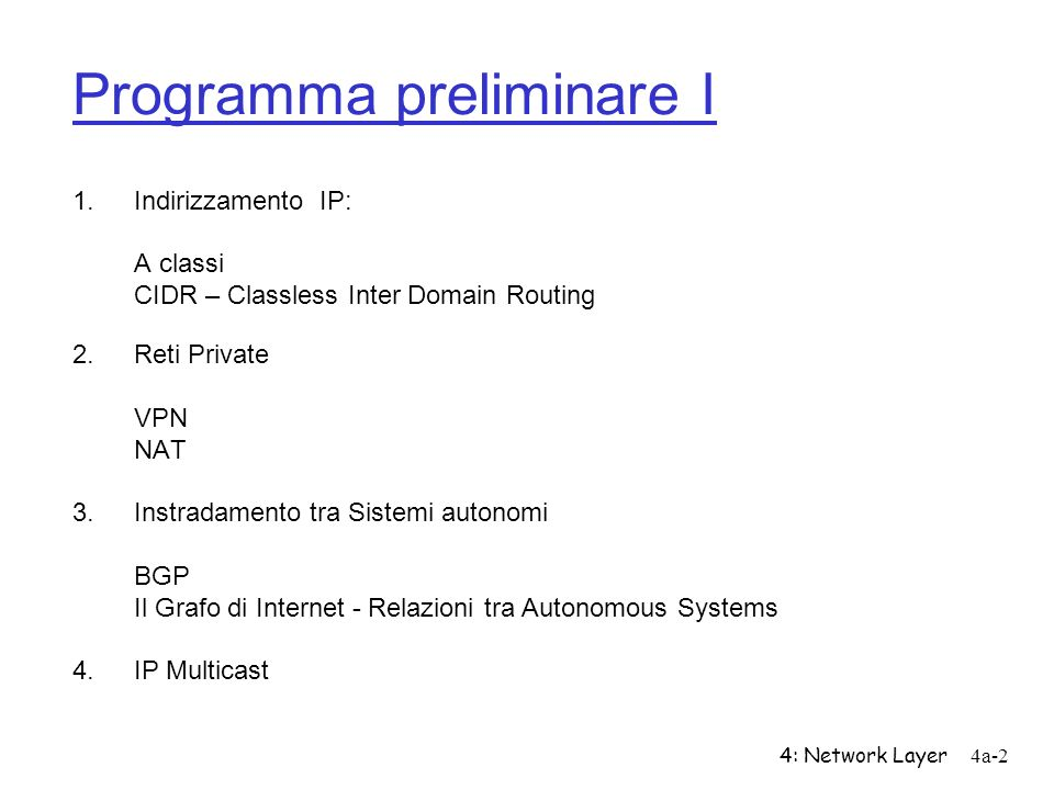4: Network Layer4a-2 Programma preliminare I 1.Indirizzamento IP: A classi CIDR – Classless Inter Domain Routing 2.Reti Private VPN NAT 3.Instradament