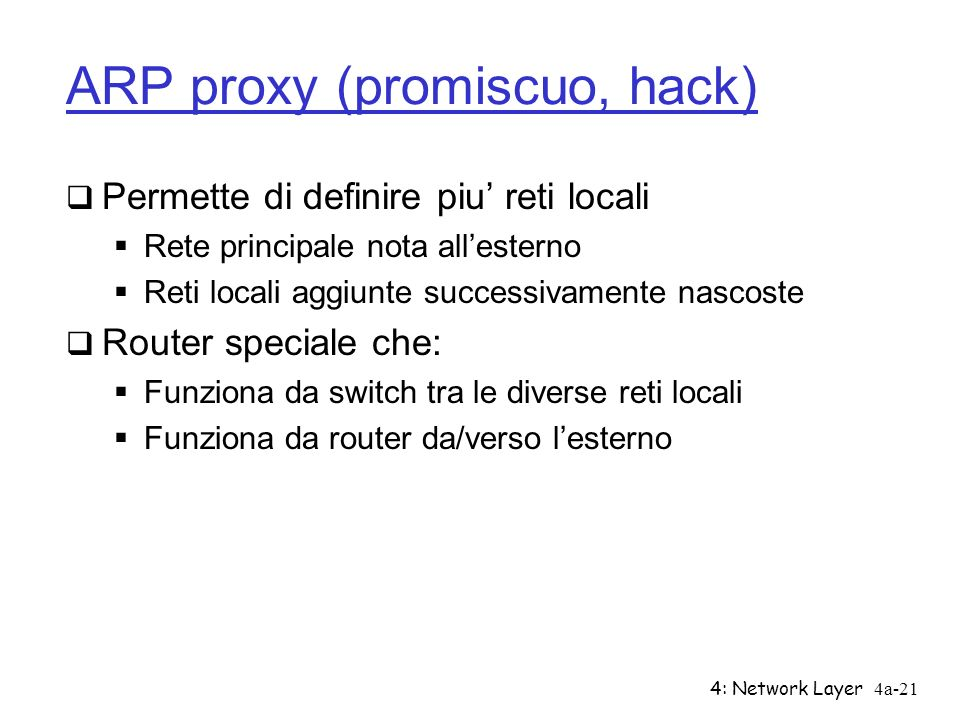 4: Network Layer4a-21 ARP proxy (promiscuo, hack) Permette di definire piu reti locali Rete principale nota allesterno Reti locali aggiunte successiva