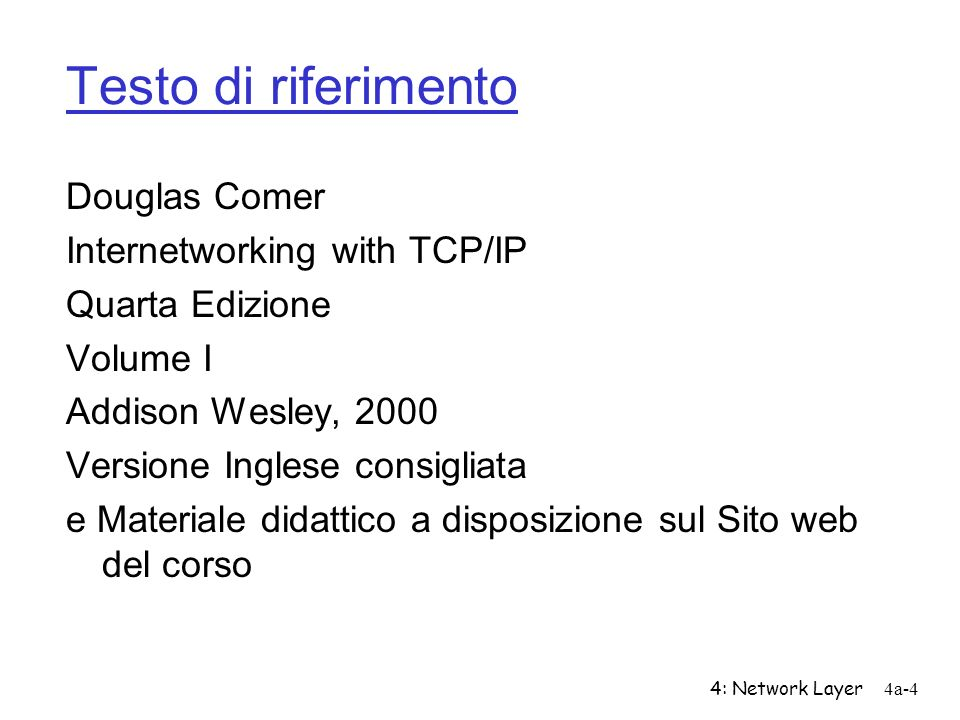 4: Network Layer4a-4 Testo di riferimento Douglas Comer Internetworking with TCP/IP Quarta Edizione Volume I Addison Wesley, 2000 Versione Inglese con