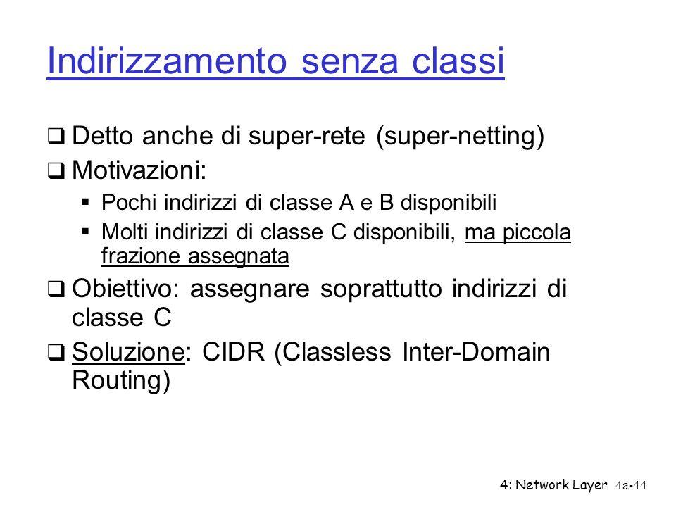 4: Network Layer4a-44 Indirizzamento senza classi Detto anche di super-rete (super-netting) Motivazioni: Pochi indirizzi di classe A e B disponibili M