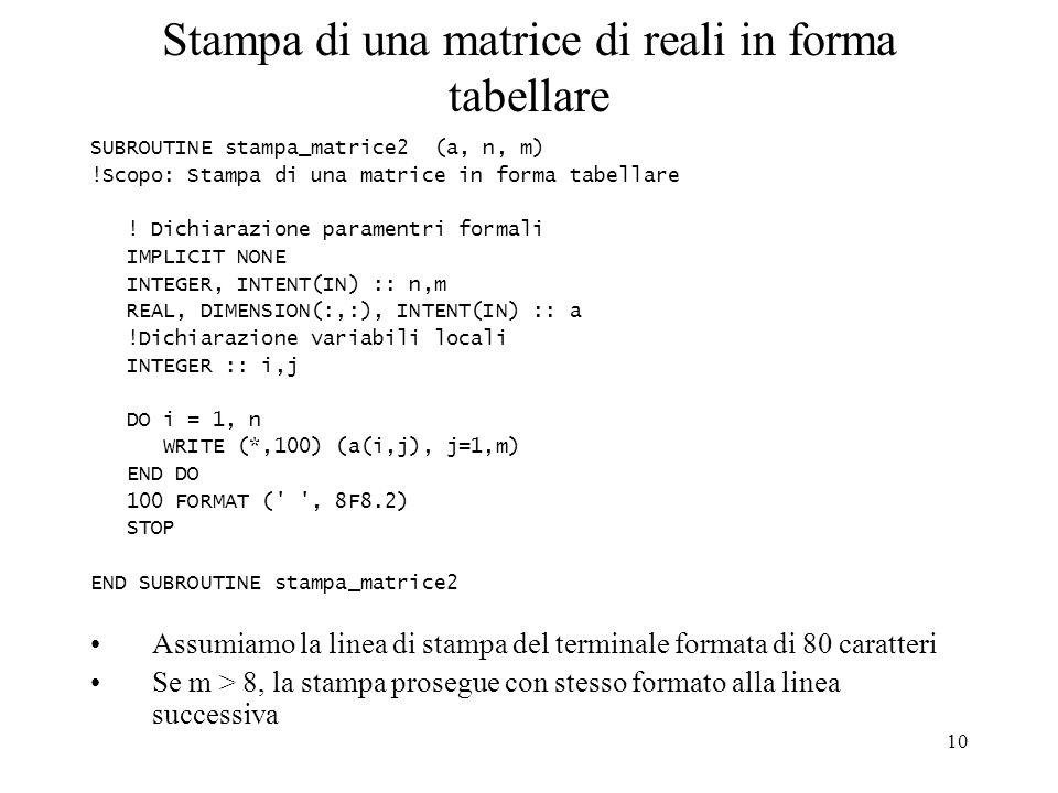 10 Stampa di una matrice di reali in forma tabellare SUBROUTINE stampa_matrice2 (a, n, m) !Scopo: Stampa di una matrice in forma tabellare ! Dichiaraz