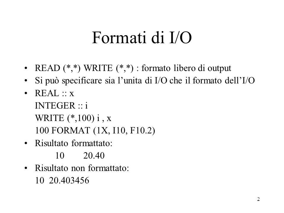 2 Formati di I/O READ (*,*) WRITE (*,*) : formato libero di output Si può specificare sia lunita di I/O che il formato dellI/O REAL :: x INTEGER :: i