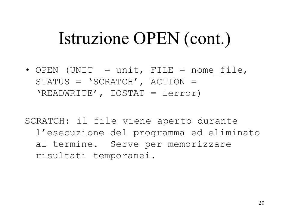 20 Istruzione OPEN (cont.) OPEN (UNIT = unit, FILE = nome_file, STATUS = SCRATCH, ACTION = READWRITE, IOSTAT = ierror) SCRATCH: il file viene aperto d