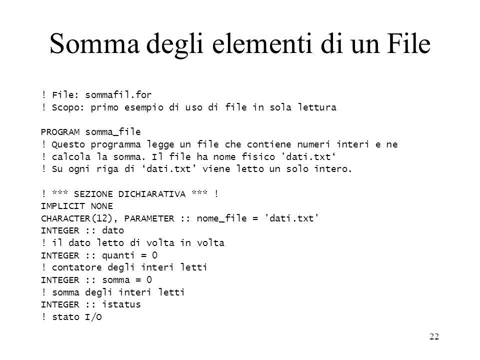 22 Somma degli elementi di un File ! File: sommafil.for ! Scopo: primo esempio di uso di file in sola lettura PROGRAM somma_file ! Questo programma le