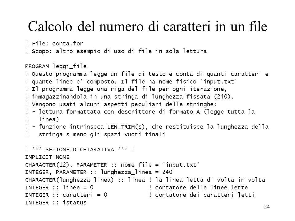 24 Calcolo del numero di caratteri in un file ! File: conta.for ! Scopo: altro esempio di uso di file in sola lettura PROGRAM leggi_file ! Questo prog